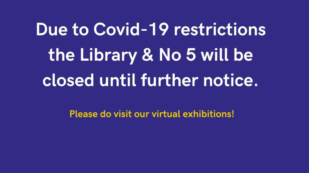 Due to Covid-19 restrictions the Library & No 5 will remain closed until further notice. Please do visit our virtual exhibitions!